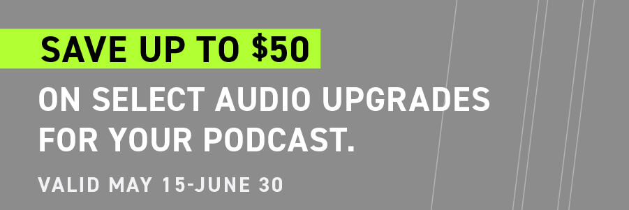 Save up to $50 on select audio upgrades for your podcast. Valid May 15 - June 30